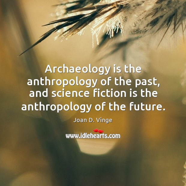 Archaeology is the anthropology of the past, and science fiction is the Joan D. Vinge Picture Quote