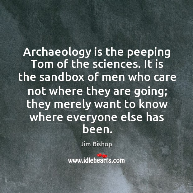Archaeology is the peeping tom of the sciences. Image