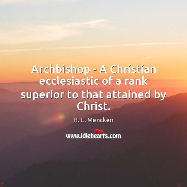 Archbishop – A Christian ecclesiastic of a rank superior to that attained by Christ. Image