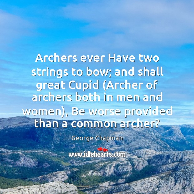 Archers ever Have two strings to bow; and shall great Cupid (Archer Image