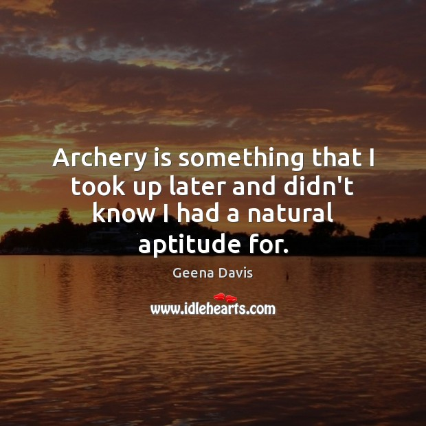 Archery is something that I took up later and didn't know I had a natural aptitude for. Geena Davis Picture Quote