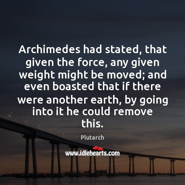 Archimedes had stated, that given the force, any given weight might be Plutarch Picture Quote