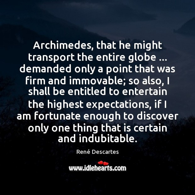 Archimedes, that he might transport the entire globe … demanded only a point René Descartes Picture Quote