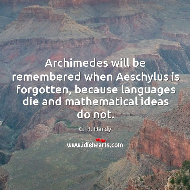 Archimedes will be remembered when aeschylus is forgotten, because languages Image