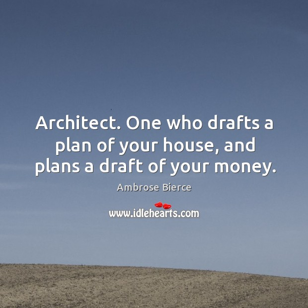 Image, Architect. One who drafts a plan of your house, and plans a draft of your money.