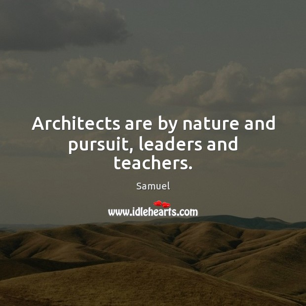 Architects are by nature and pursuit, leaders and teachers. Samuel Picture Quote
