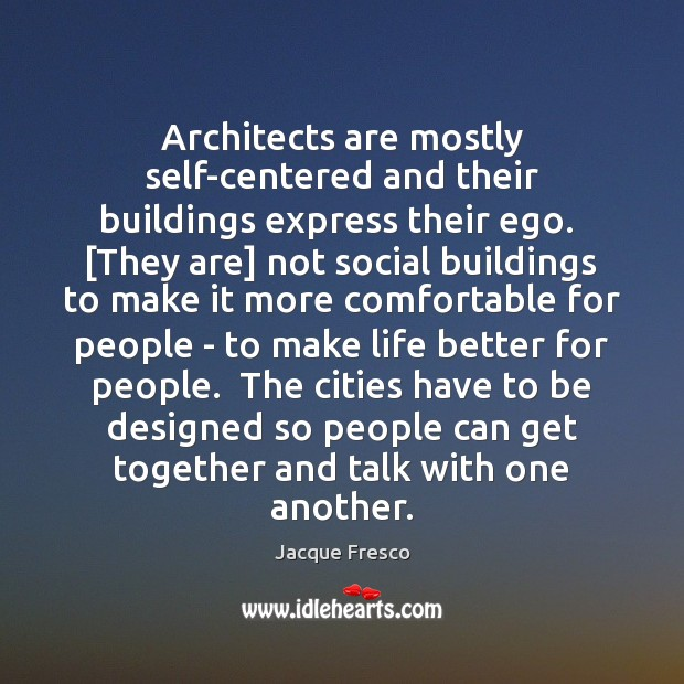 Architects are mostly self-centered and their buildings express their ego.  [They are] Jacque Fresco Picture Quote