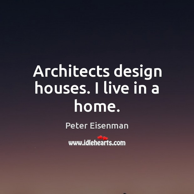 Architects design houses. I live in a home. Peter Eisenman Picture Quote
