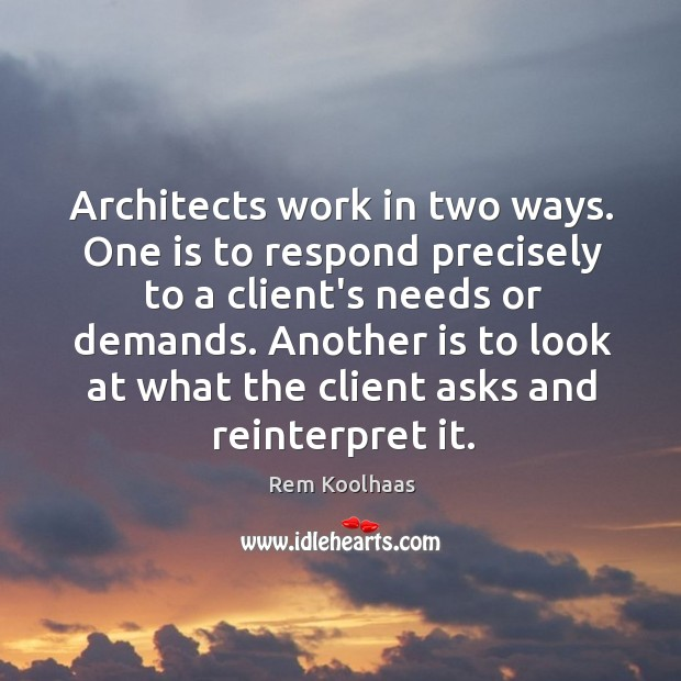 Architects work in two ways. One is to respond precisely to a Image