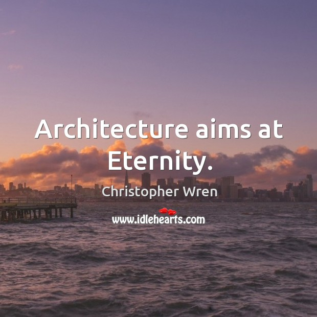 Architecture aims at eternity. Image