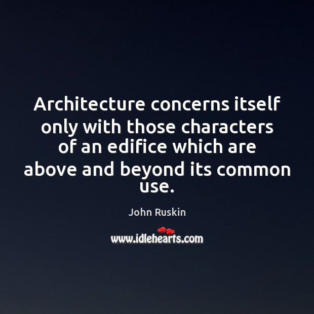 Architecture concerns itself only with those characters of an edifice which are Image