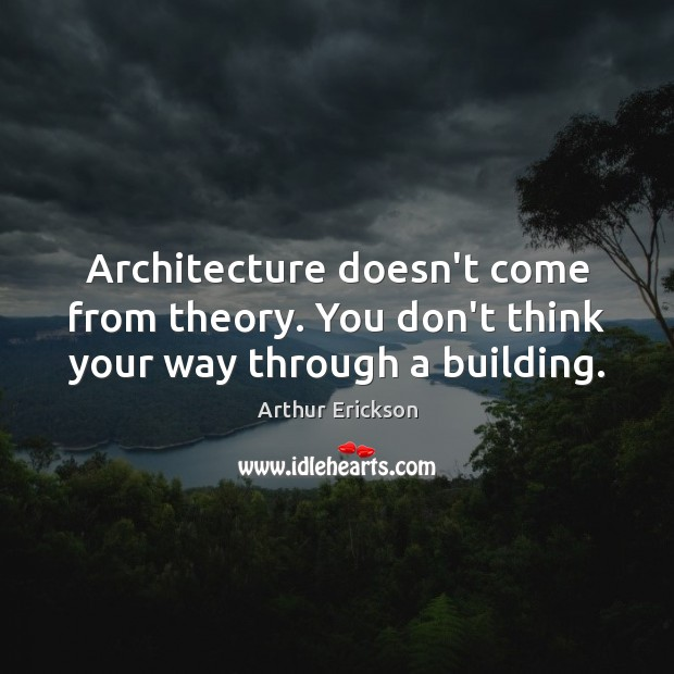 Image, Architecture doesn't come from theory. You don't think your way through a building.