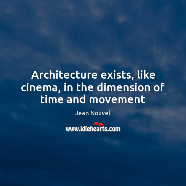 Architecture exists, like cinema, in the dimension of time and movement Image