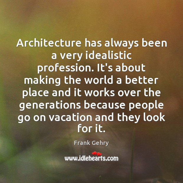 Architecture has always been a very idealistic profession. It's about making the Frank Gehry Picture Quote