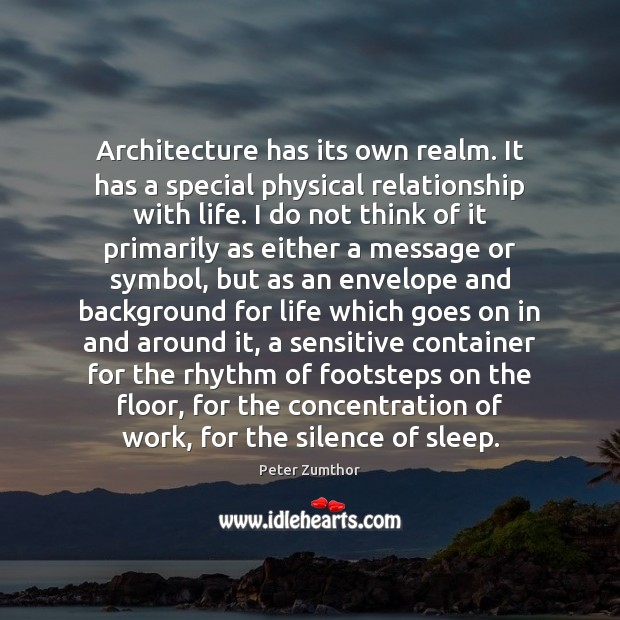 Architecture has its own realm. It has a special physical relationship with Image