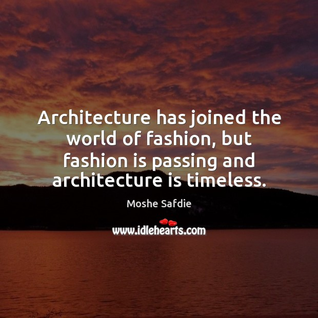 Architecture has joined the world of fashion, but fashion is passing and Moshe Safdie Picture Quote