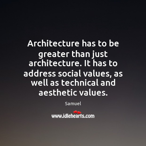 Architecture has to be greater than just architecture. It has to address Samuel Picture Quote
