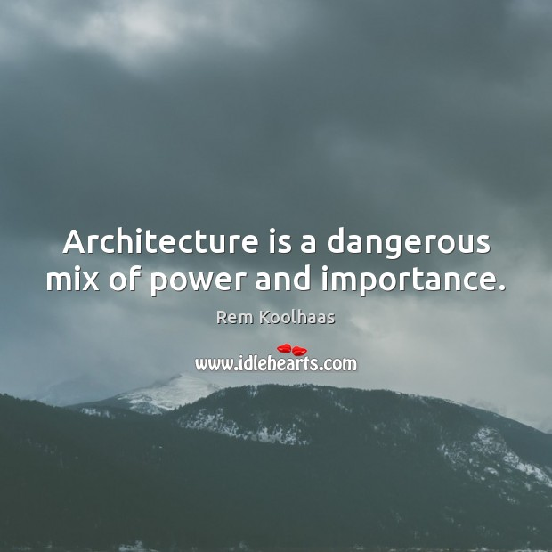 Architecture is a dangerous mix of power and importance. Rem Koolhaas Picture Quote