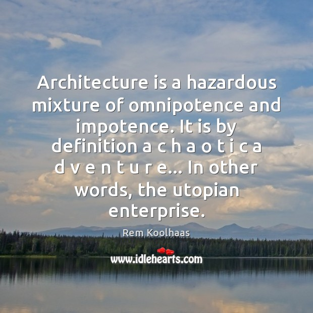 Architecture is a hazardous mixture of omnipotence and impotence. It is by Rem Koolhaas Picture Quote