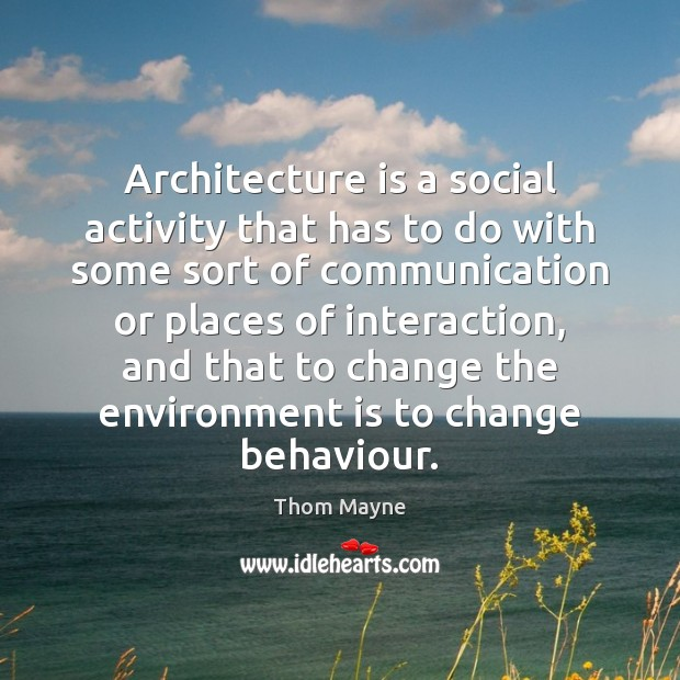 Architecture is a social activity that has to do with some sort Thom Mayne Picture Quote