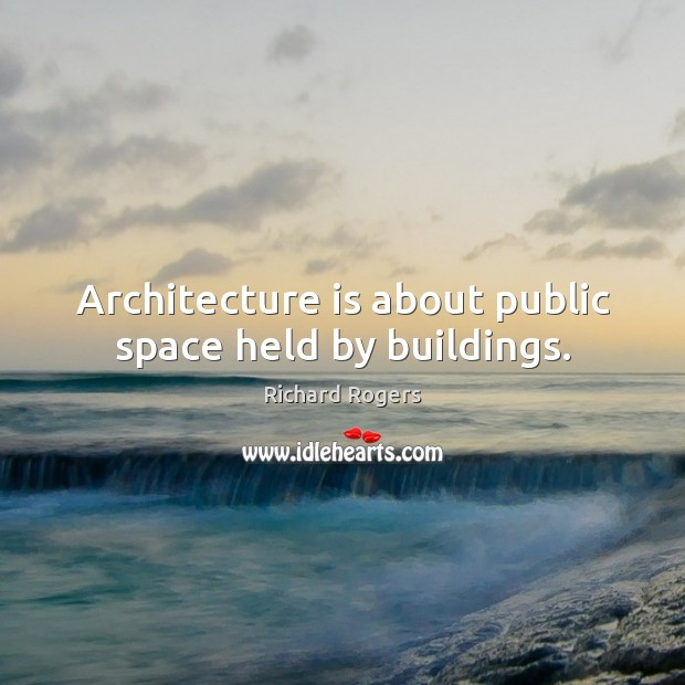 Architecture is about public space held by buildings. Architecture Quotes Image