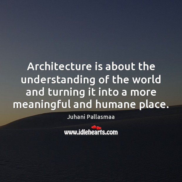 Architecture is about the understanding of the world and turning it into Architecture Quotes Image