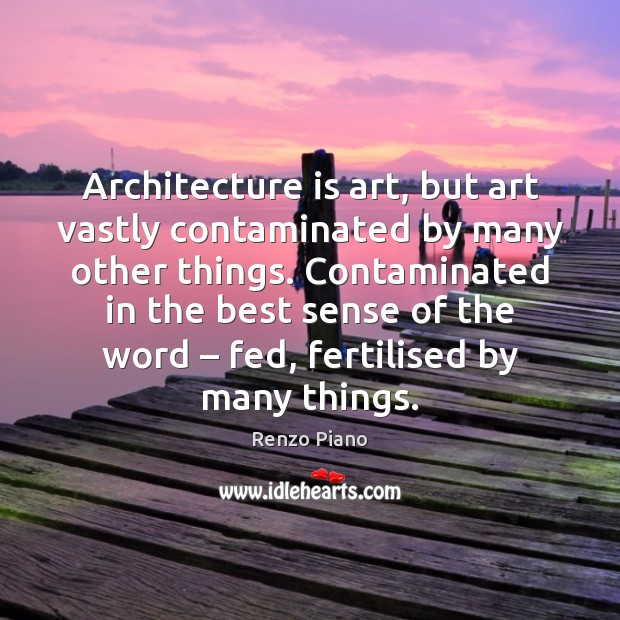 Architecture is art, but art vastly contaminated by many other things. Contaminated Architecture Quotes Image
