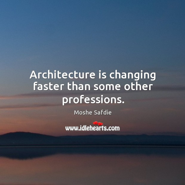Architecture is changing faster than some other professions. Moshe Safdie Picture Quote