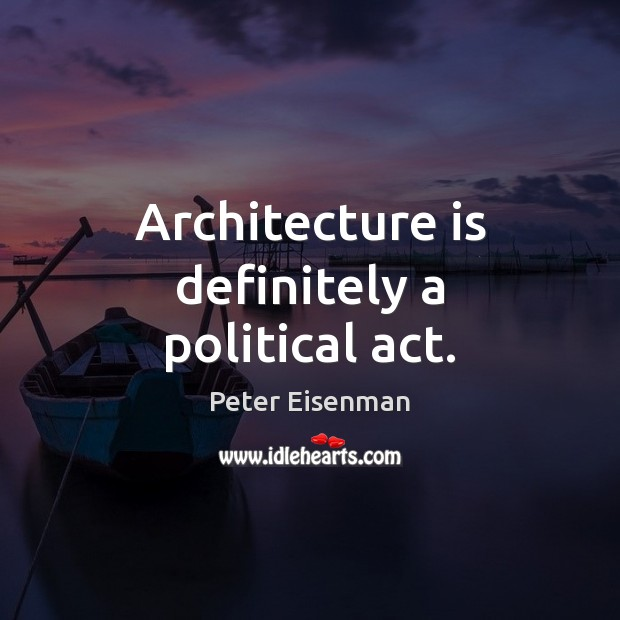 Architecture is definitely a political act. Peter Eisenman Picture Quote