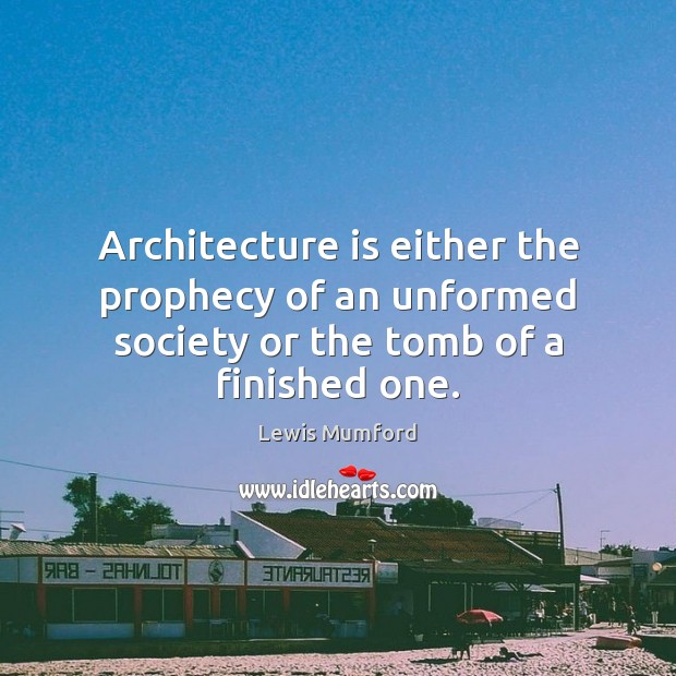 Architecture is either the prophecy of an unformed society or the tomb of a finished one. Architecture Quotes Image