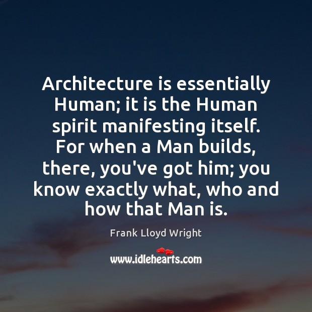 Architecture is essentially Human; it is the Human spirit manifesting itself. For Frank Lloyd Wright Picture Quote