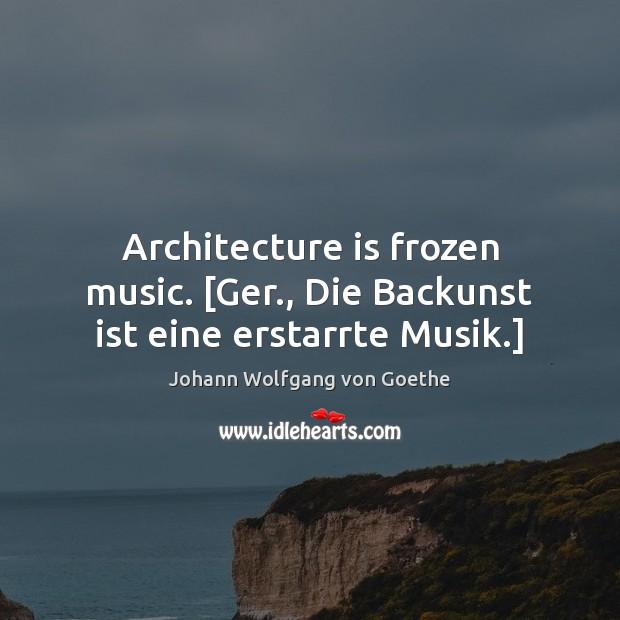 Architecture is frozen music. [Ger., Die Backunst ist eine erstarrte Musik.] Architecture Quotes Image