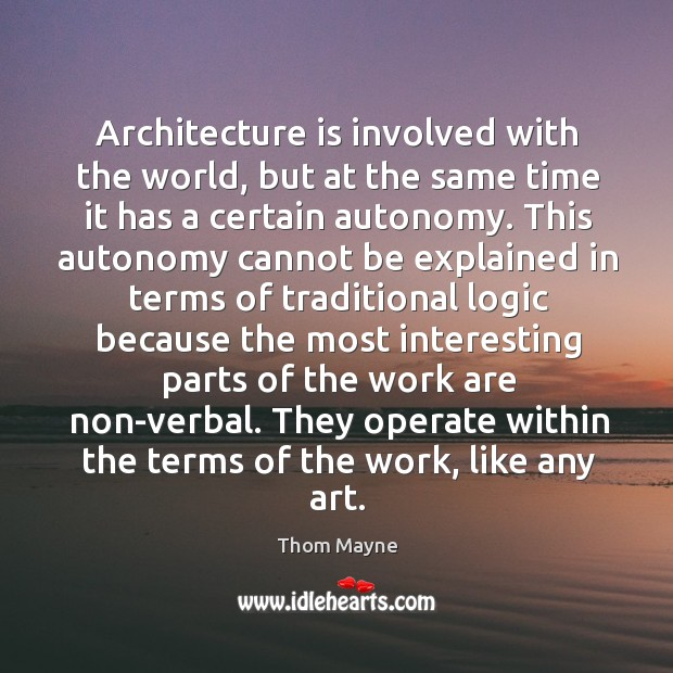 Architecture is involved with the world, but at the same time it has a certain autonomy. Thom Mayne Picture Quote