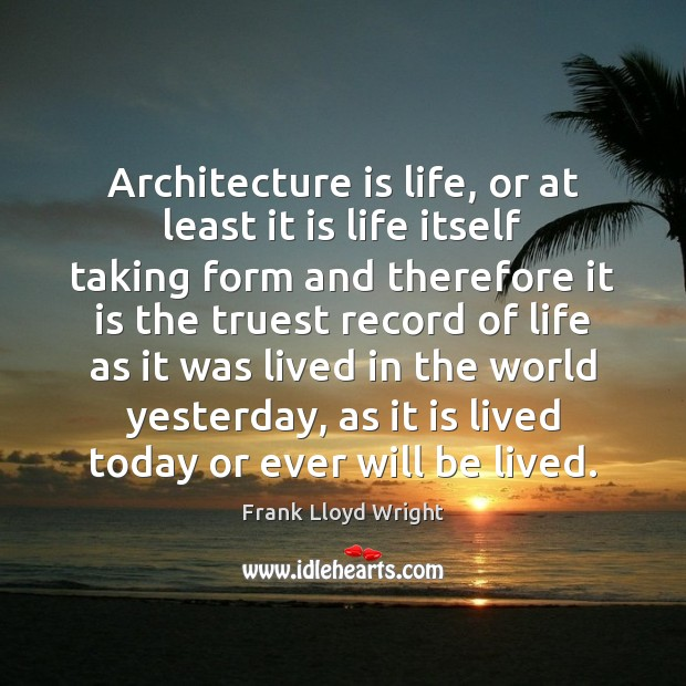 Architecture is life, or at least it is life itself taking form Frank Lloyd Wright Picture Quote