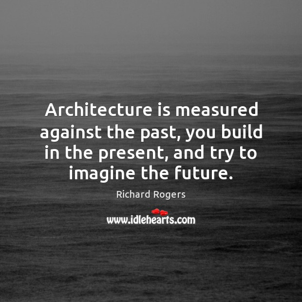Architecture is measured against the past, you build in the present, and Richard Rogers Picture Quote