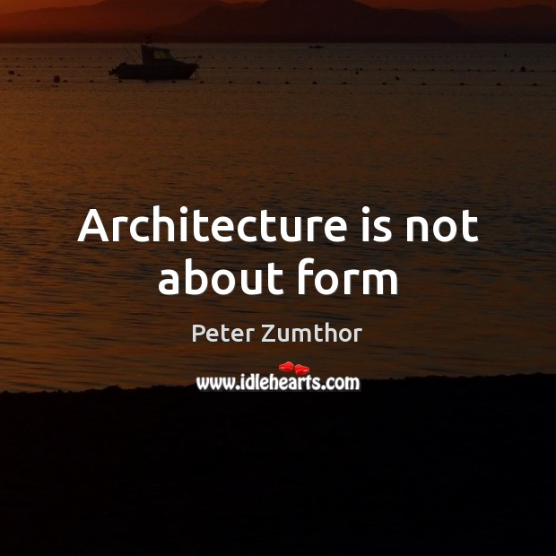 Architecture is not about form Architecture Quotes Image