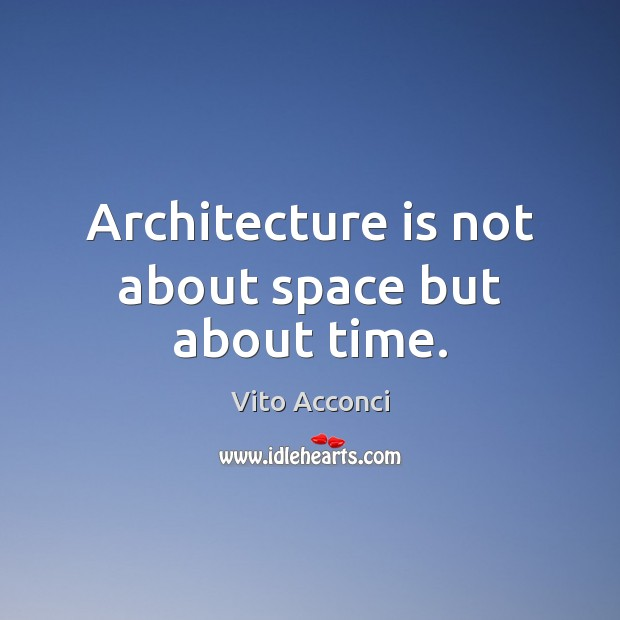 Architecture is not about space but about time. Architecture Quotes Image