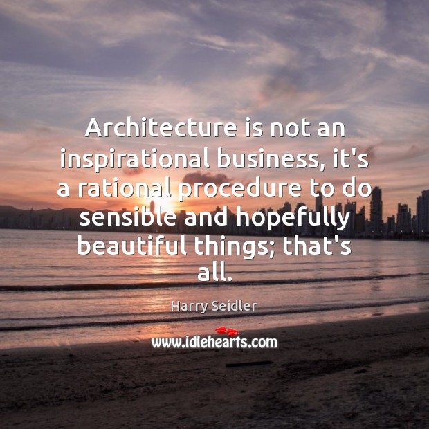 Architecture is not an inspirational business, it's a rational procedure to do Architecture Quotes Image