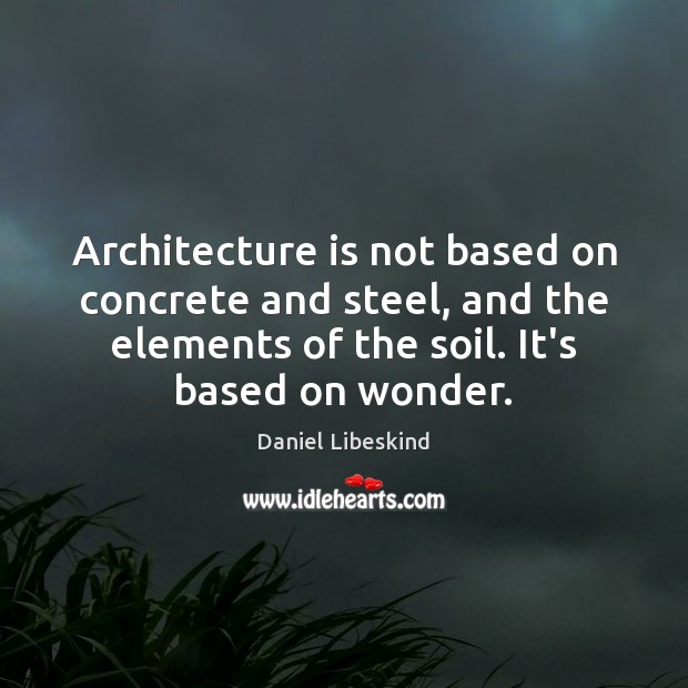 Architecture is not based on concrete and steel, and the elements of Daniel Libeskind Picture Quote