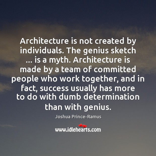 Architecture is not created by individuals. The genius sketch … is a myth. Determination Quotes Image