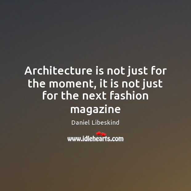 Architecture is not just for the moment, it is not just for the next fashion magazine Daniel Libeskind Picture Quote