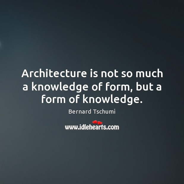 Architecture is not so much a knowledge of form, but a form of knowledge. Architecture Quotes Image