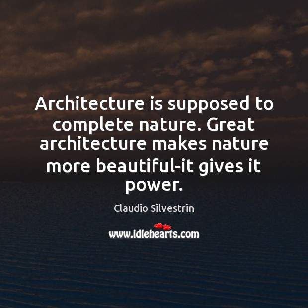 Architecture is supposed to complete nature. Great architecture makes nature more beautiful-it Image