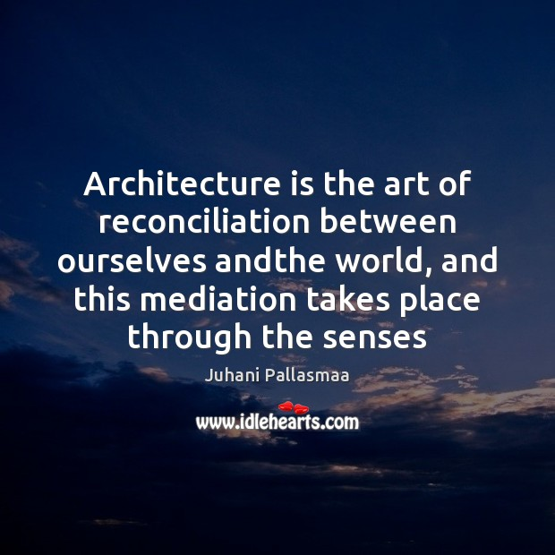 Architecture is the art of reconciliation between ourselves andthe world, and this Architecture Quotes Image