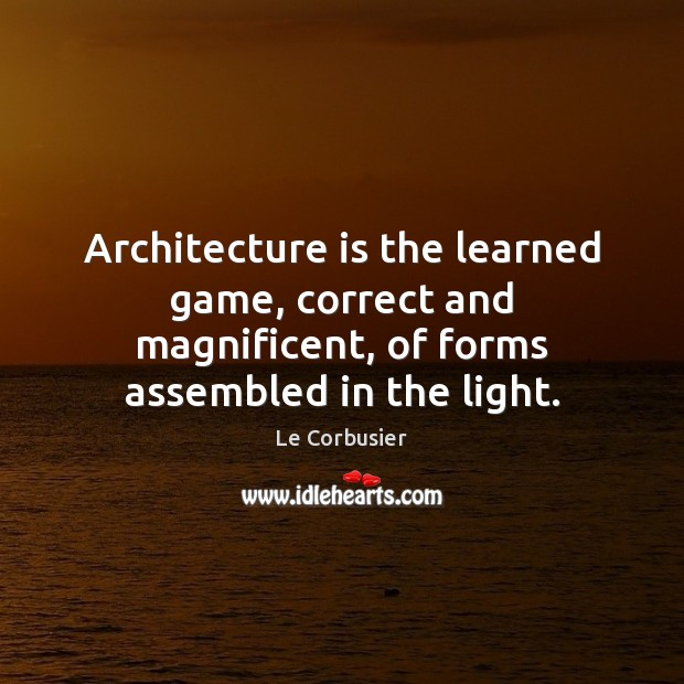 Image, Architecture is the learned game, correct and magnificent, of forms assembled in