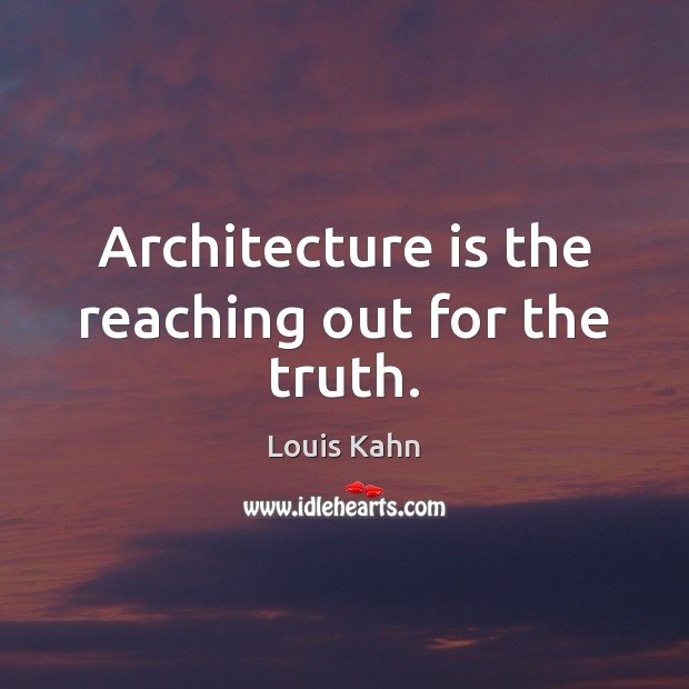 Architecture is the reaching out for the truth. Architecture Quotes Image