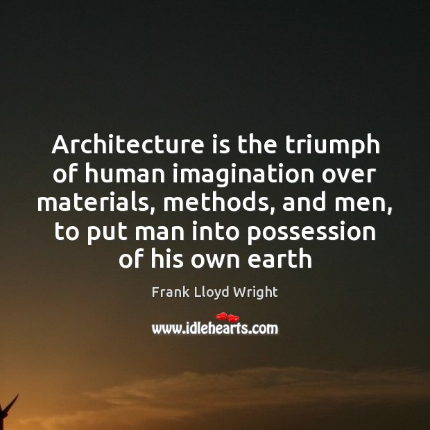 Architecture is the triumph of human imagination over materials, methods, and men, Image