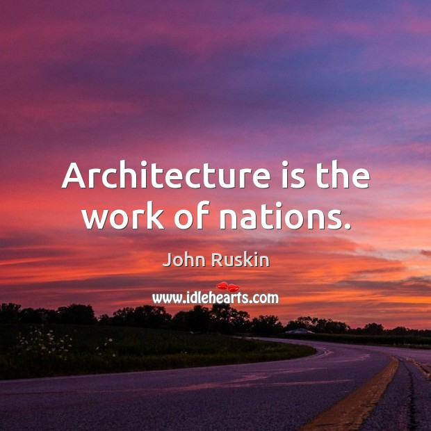 Image, Architecture is the work of nations.