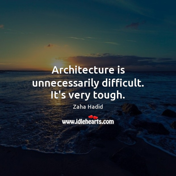 Architecture is unnecessarily difficult. It's very tough. Architecture Quotes Image