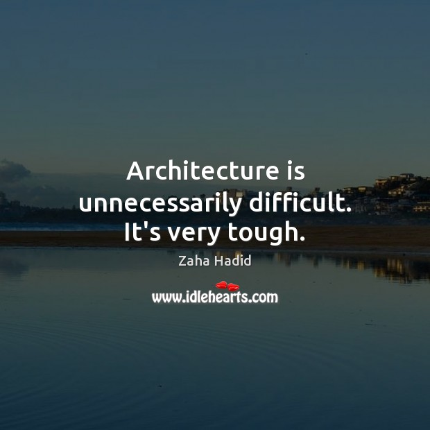 Architecture is unnecessarily difficult. It's very tough. Zaha Hadid Picture Quote